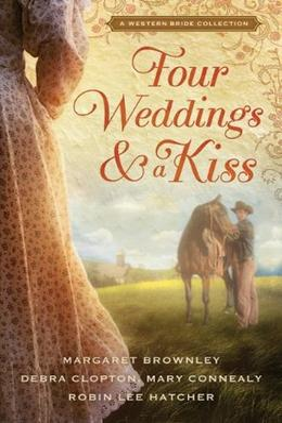 Four Weddings and a Kiss: A Western Bride Collection (Four Weddings and a Kiss) by Margaret Brownley, Robin Lee Hatcher, Mary Connealy, Debra Clopton
