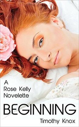 Beginning: A Rose Kelly Novelette by Tim Knox