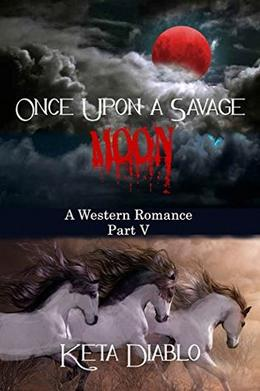 Once Upon A Savage Moon, Part 5  (Western Romance) by Keta Diablo