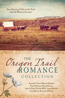The Oregon Trail Romance Collection: 9 Stories of Life on the Trail into the Western Frontier by Amanda Cabot, Melanie Dobson, Pam Hillman, Myra Johnson, Amy Lillard, DiAnn Mills, Anna Schmidt, Ann Shorey, Jennifer Uhlarik