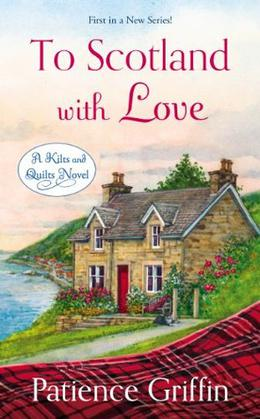 To Scotland With Love: A Kilts and Quilts Novel by Patience Griffin