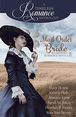 Mail Order Bride Collection (A Timeless Romance Anthology) by Stacy Henrie, Kristin Holt, Annette Lyon, Sarah M. Eden, Heather B. Moore, Sian Ann Bessey