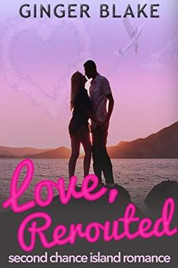 Love, Rerouted: A Second Chance Island Romance by Ginger Blake