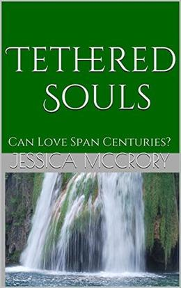 Tethered Souls: Can Love Span Centuries? by Jessica McCrory