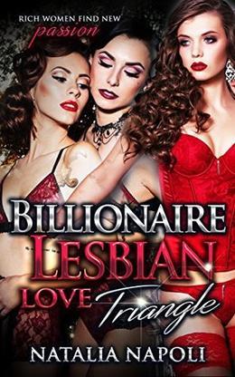 LESBIAN BILLIONAIRE: Billionaire Lesbian Love Triangle: Rich Women find New Passion by Natalia Napoli