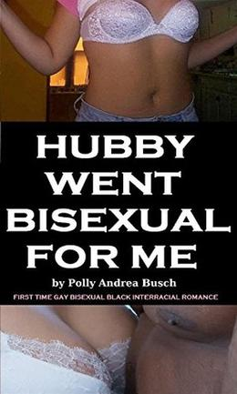 HUBBY WENT BISEXUAL FOR ME: first time gay bisexual black interracial romance by Polly Andrea Busch