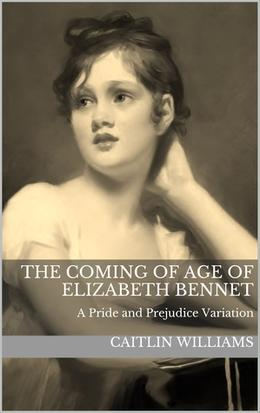 The Coming of Age of Elizabeth Bennet by Caitlin Williams