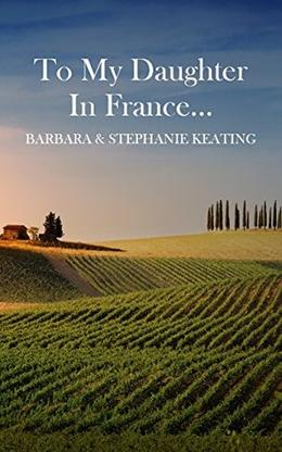 To My Daughter in France... by Barbara Keating, Stephanie Keating