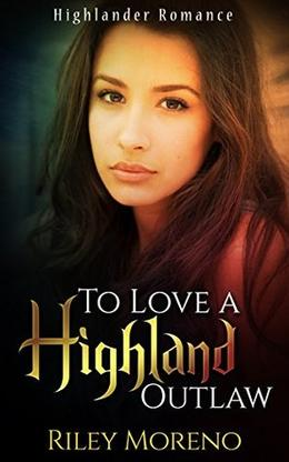 TO LOVE A HIGHLAND OUTLAW: Highlander Mail Order Bride Scottish Romance by Riley Moreno