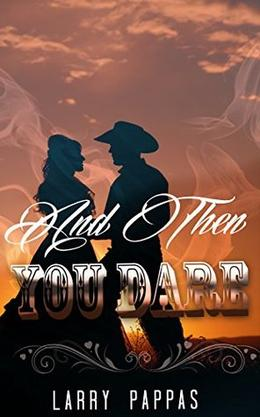 WESTERN ROMANCE: COWBOY: AND THEN YOU DARE Western Romance Historical Alpha Male Collection by Larry Pappas