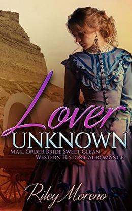 Lover Unknown: Mail Order Bride Sweet Clean Western Historical Romance by Riley Moreno