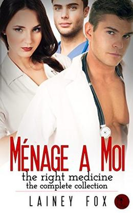 Ménage a Moi - The Right Medicine - The Complete Collection by Lainey Fox