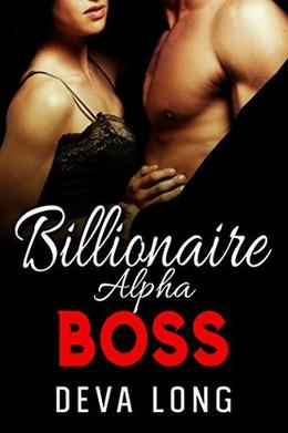 Billionaire Alpha Boss: Short, Hot, and Steamy Office Romance with a Happy Ending! by Deva Long