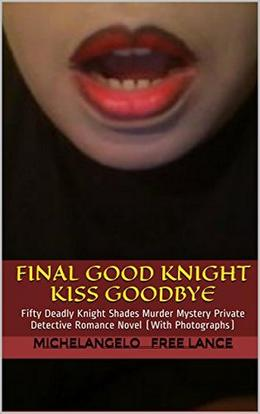 Final Good Knight Kiss Goodbye Sex Scandal: Fifty Deadly Knight Shades Murder Mystery Cinderella Sleeping Beauty Fairy Tale - Private Detective Romance Novel  (With Photographs) by Michelangelo Free Lance