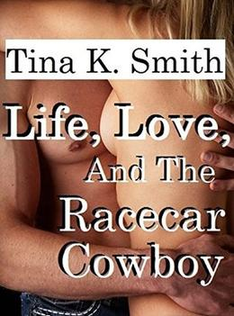 Life, Love, And The Racecar Cowboy by Tina K. Smith