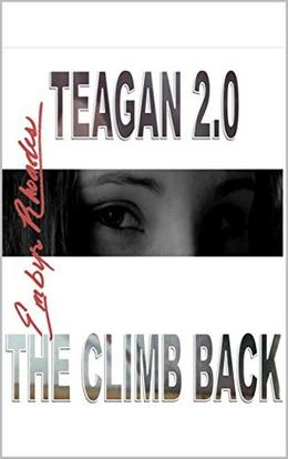 Teagan 2.0: The Climb Back  (Over Coming) by Embyr Rhoades