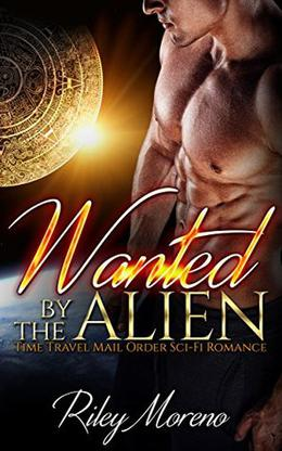 WANTED BY THE ALIEN: Time Travel Mail Order Sci-fi Romance by Riley Moreno
