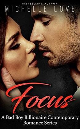 Focus: A Bad Boy Billionaire Contemporary Romance Series by Michelle Love