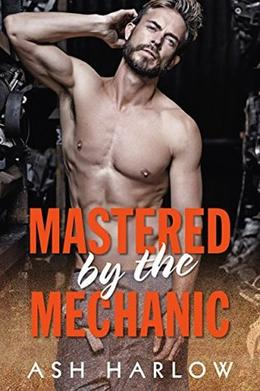 Mastered by the Mechanic: Sexy Romance Novella by Ash Harlow