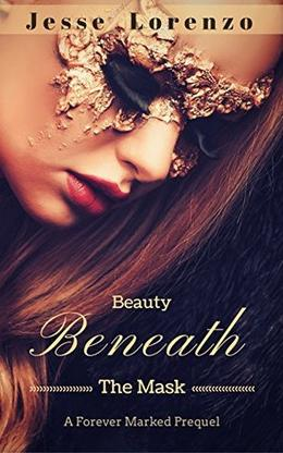 Beauty Beneath The Mask: A Forever Marked Prequel by Jesse Lorenzo