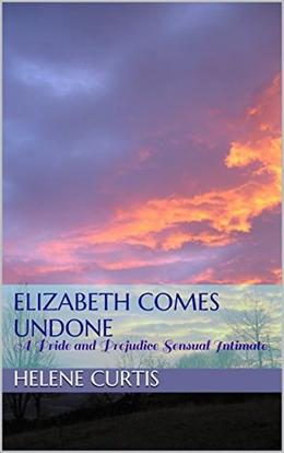 Elizabeth Comes Undone: A Pride and Prejudice Sensual Intimate by Helene Curtis, A Lady