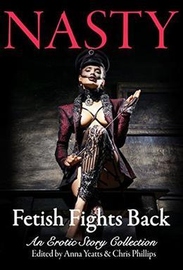 NASTY: Fetish Fights Back: An Erotic Short Story Collection by Selena Kitt, Jaye Wells, Gemma Files, Steve Berman, Cassie Alexander, Cassandra Khaw, Kelly Robson, Anna Yeatts
