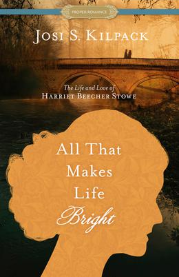 All That Makes Life Bright: The Life and Love of Harriet Beecher Stowe (Historical Proper Romance) by Josi S. Kilpack