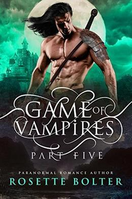 Game of Vampires: A Reverse Harem Serial  (Part Five) by Rosette Bolter