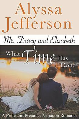 Mr. Darcy & Elizabeth: What Time Has Done: a Pride and Prejudice Variation Romance by Alyssa Jefferson