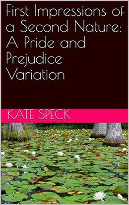 First Impressions of a Second Nature: A Pride and Prejudice Variation by Kate Speck