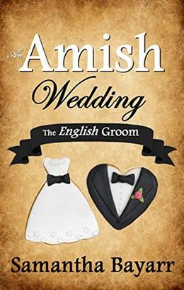 An Amish Wedding: The English Groom: Amish Love by Samantha Bayarr