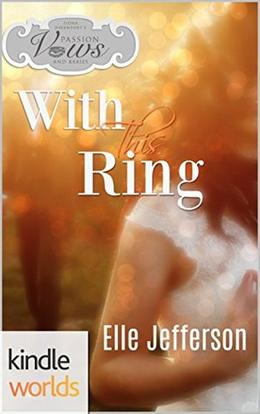 Passion, Vows & Babies: With This Ring (Passion, Vows & Babies Kindle World) by Elle Jefferson
