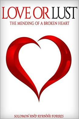 Love Or Lust: The Mending Of A Broken Heart by Ayanna Forbes, Solomon Forbes