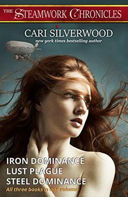 The Steamwork Chronicles: Iron Dominance, Lust Plague, Steel Dominance - all three books in one volume by Cari Silverwood