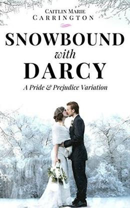 Snowbound with Darcy: A Pride and Prejudice Variation by Caitlin Marie Carrington