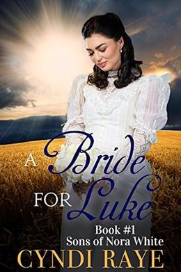 A Bride For Luke - Book #1: Sons of Nora White by Cyndi Raye, Sons of Nora White