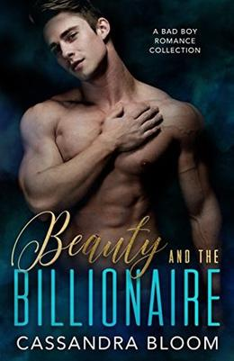 Beauty and the Billionaire: A Bad Boy Romance Collection by Cassandra Bloom