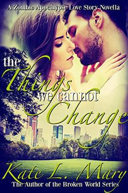 The Things We Cannot Change: A Zombie Apocalypse Love Story by Kate L. Mary