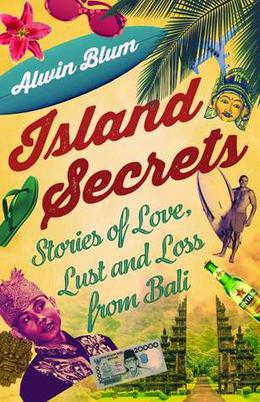 Island Secrets: Stories of Love, Lust and Loss in Bali by Alwin Blum