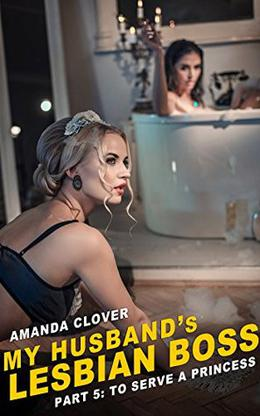 My Husband's Lesbian Boss: Book 5: To Serve a Princess by Amanda Clover