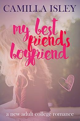 My Best Friend's Boyfriend: A New Adult College Romance by Camilla Isley