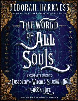The World of All Souls: The Complete Guide to a Discovery of Witches, Shadow of Night, and the Book of Life (All Souls Trilogy Companion) by Deborah Harkness, Claire Baldwin, Colleen Madden, Lisa Halttunen, Jill Hough