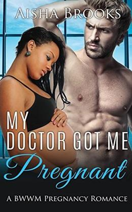 My Doctor Got Me Pregnant: A BWWM Pregnany Romance by Aisha Brooks
