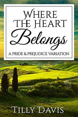 Where The Heart Belongs: A Darcy and Elizabeth Pride and Prejudice Variation by Tilly Davis