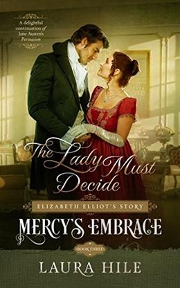 Mercy's Embrace: The Lady Must Decide, Book 3: Elizabeth Elliot's Story by Laura Hile