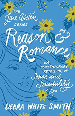 Reason and Romance  : A Contemporary Retelling of Sense and Sensibility by Debra White Smith