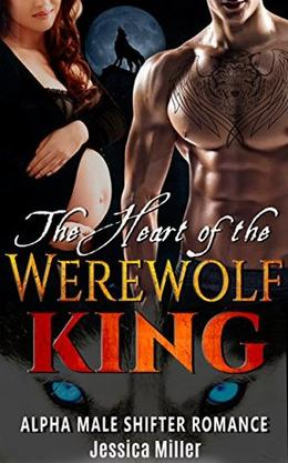 The Heart of the Werewolf King: Alpha Male Shifter Romance by Jessica Miller