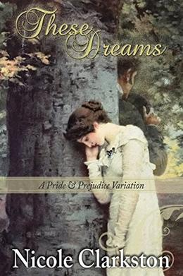 These Dreams: A Pride and Prejudice Variation by Nicole Clarkston, A Lady, Janet Taylor