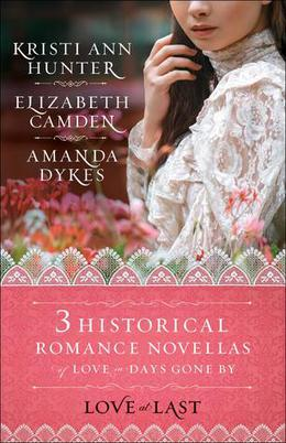 Love at Last: Three Historical Romance Novellas of Love in Days Gone by by Kristi Ann Hunter, Elizabeth Camden, Amanda Dykes