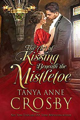 The Art of Kissing Beneath the Mistletoe by Tanya Anne Crosby
